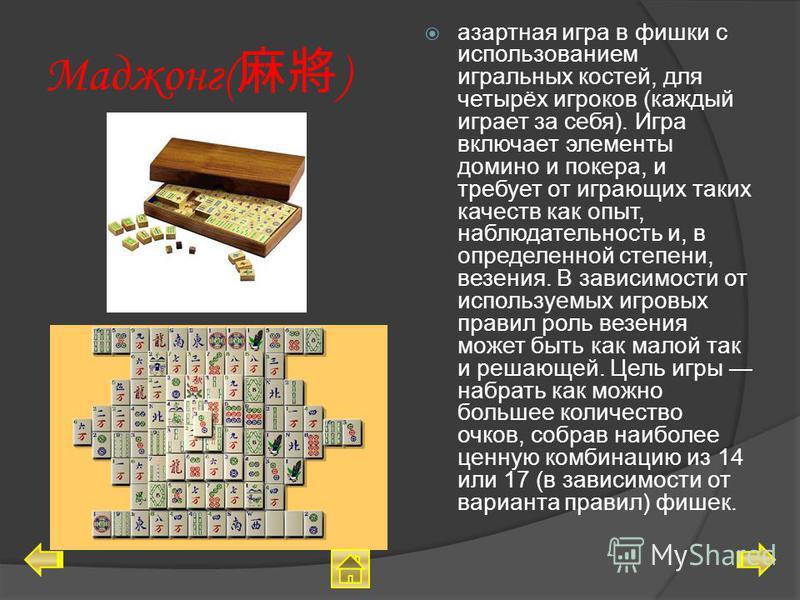 Маджонг( ) азартная игра в фишки с использованием игральных костей, для четырёх игроков (каждый играет за себя). Игра включает элементы домино и покера, и требует от играющих таких качеств как опыт, наблюдательность и, в определенной степени, везения