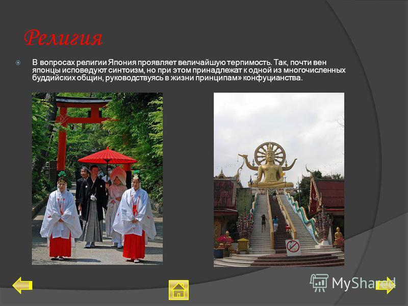 Религия В вопросах религии Япония проявляет величайшую терпимость. Так, почти вен японцы исповедуют синтоизм, но при этом принадлежат к одной из многочисленных буддийских общин, руководствуясь в жизни принципам» конфуцианства.