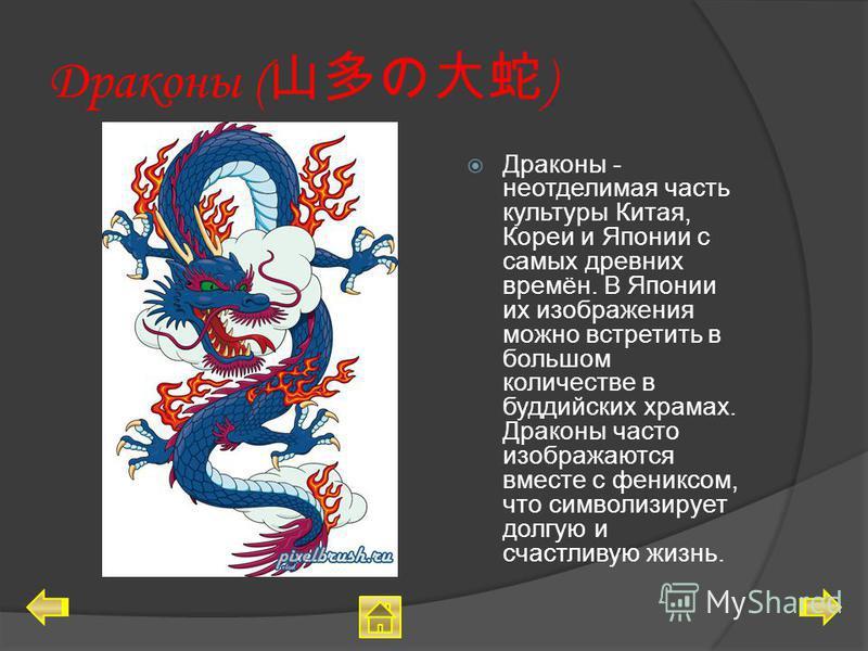Драконы ( ) Драконы - неотделимая часть культуры Китая, Кореи и Японии с самых древних времён. В Японии их изображения можно встретить в большом количестве в буддийских храмах. Драконы часто изображаются вместе с фениксом, что символизирует долгую и