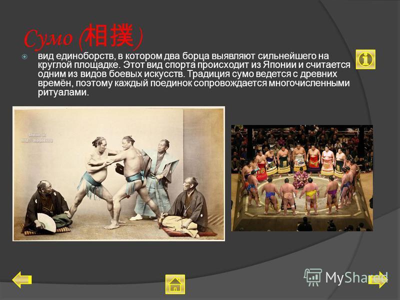 Сумо ( ) вид единоборств, в котором два борца выявляют сильнейшего на круглой площадке. Этот вид спорта происходит из Японии и считается одним из видов боевых искусств. Традиция сумо ведется с древних времён, поэтому каждый поединок сопровождается мн