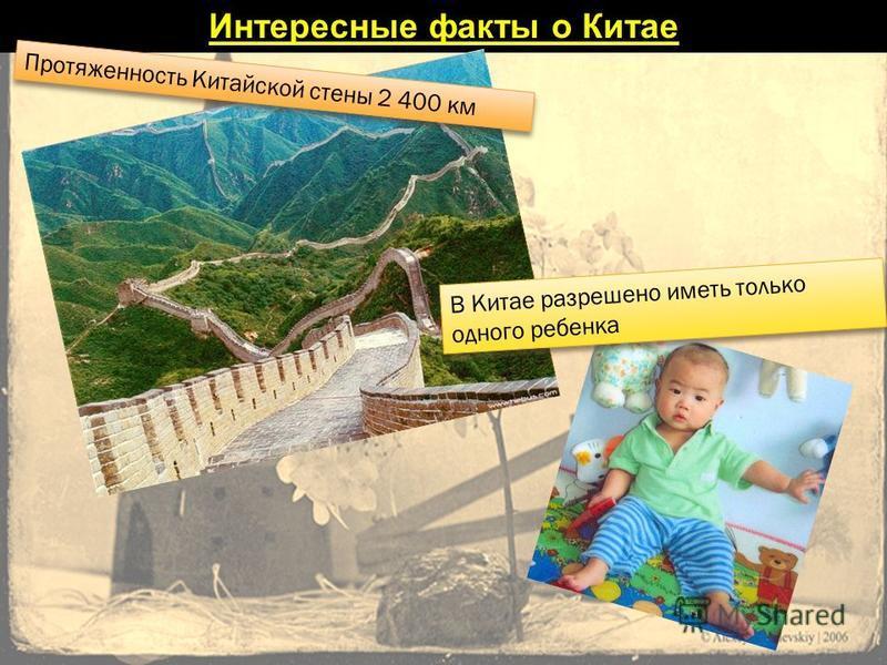 Интересные факты о Китае Протяженность Китайской стены 2 400 км В Китае разрешено иметь только одного ребенка