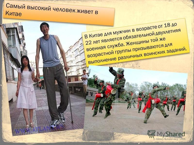 Самый высокий человек живет в Китае В Китае для мужчин в возрасте от 18 до 22 лет является обязательной двухлетняя военная служба. Женщины той же возрастной группы призываются для выполнение различных воинских заданий.