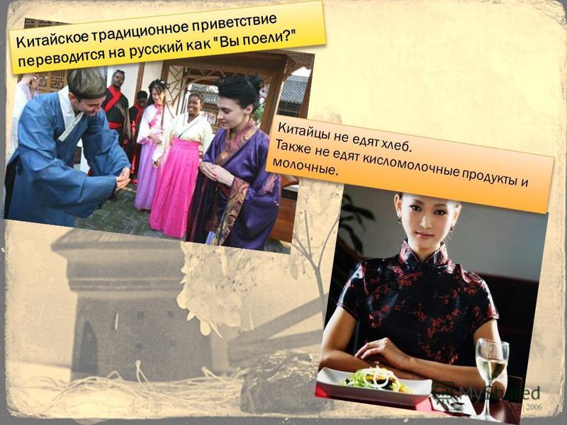 Китайское традиционное приветствие переводится на русский как Вы поели? Китайцы не едят хлеб. Также не едят кисломолочные продукты и молочные. Китайцы не едят хлеб. Также не едят кисломолочные продукты и молочные.
