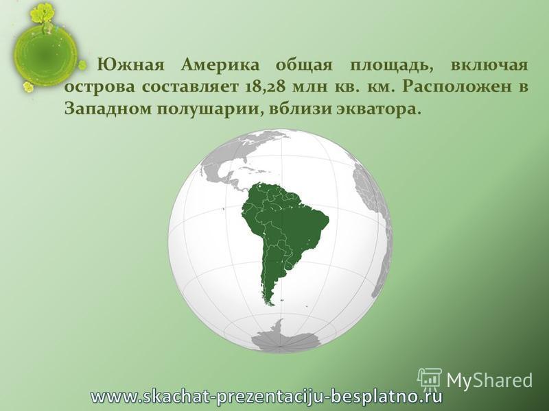 Южная Америка общая площадь, включая острова составляет 18,28 млн кв. км. Расположен в Западном полушарии, вблизи экватора.
