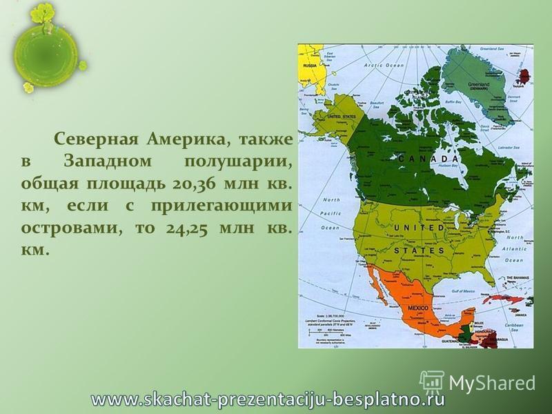 Северная Америка, также в Западном полушарии, общая площадь 20,36 млн кв. км, если с прилегающими островами, то 24,25 млн кв. км.