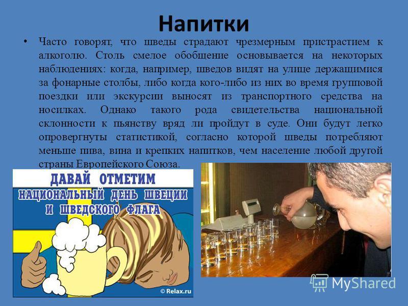 Напитки Часто говорят, что шведы страдают чрезмерным пристрастием к алкоголю. Столь смелое обобщение основывается на некоторых наблюдениях: когда, например, шведов видят на улице держащимися за фонарные столбы, либо когда кого-либо из них во время гр