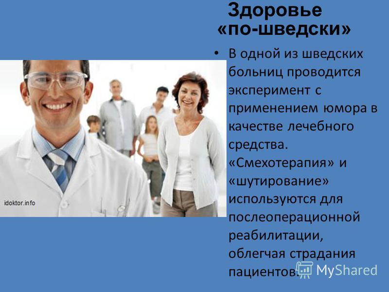 Здоровье «по-шведски» В одной из шведских больниц проводится эксперимент с применением юмора в качестве лечебного средства. «Смехотерапия» и «шутирование» используются для послеоперационной реабилитации, облегчая страдания пациентов.