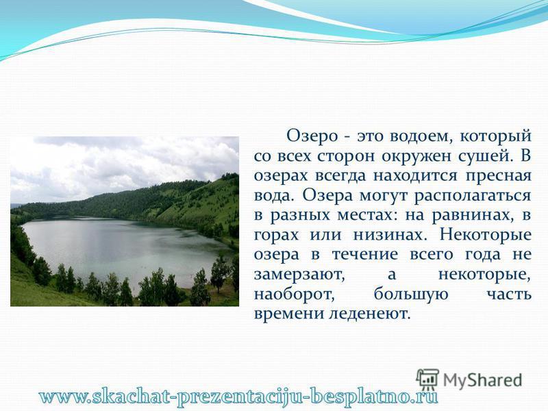 Озеро - это водоем, который со всех сторон окружен сушей. В озерах всегда находится пресная вода. Озера могут располагаться в разных местах: на равнинах, в горах или низинах. Некоторые озера в течение всего года не замерзают, а некоторые, наоборот, б