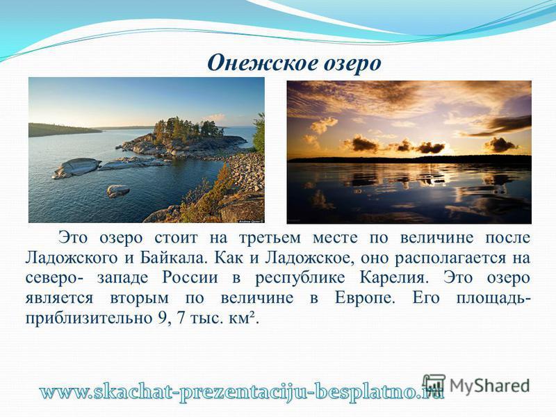 Онежское озеро Это озеро стоит на третьем месте по величине после Ладожского и Байкала. Как и Ладожское, оно располагается на северо- западе России в республике Карелия. Это озеро является вторым по величине в Европе. Его площадь- приблизительно 9, 7