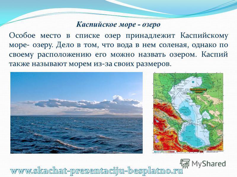 Каспийское море - озеро Особое место в списке озер принадлежит Каспийскому море- озеру. Дело в том, что вода в нем соленая, однако по своему расположению его можно назвать озером. Каспий также называют морем из-за своих размеров.