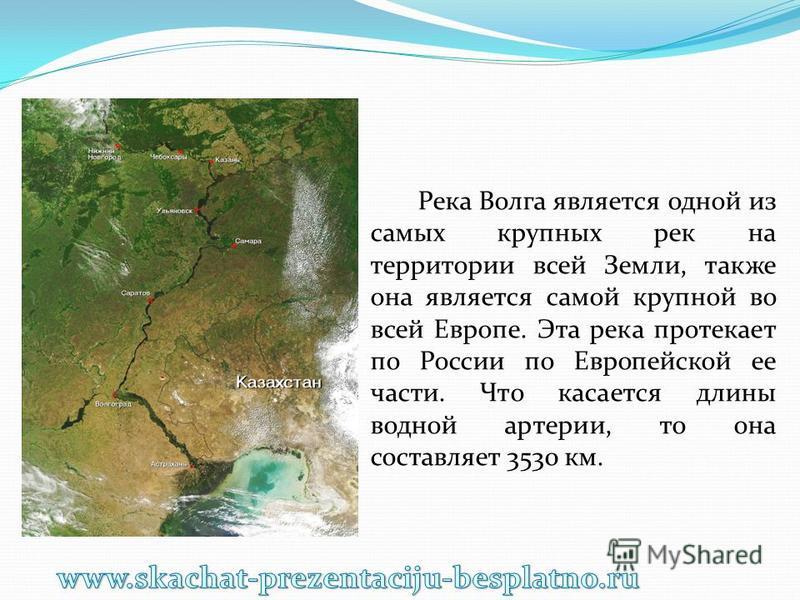 Река Волга является одной из самых крупных рек на территории всей Земли, также она является самой крупной во всей Европе. Эта река протекает по России по Европейской ее части. Что касается длины водной артерии, то она составляет 3530 км.