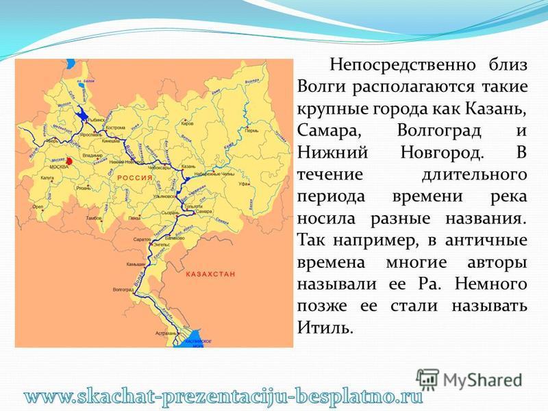 Непосредственно близ Волги располагаются такие крупные города как Казань, Самара, Волгоград и Нижний Новгород. В течение длительного периода времени река носила разные названия. Так например, в античные времена многие авторы называли ее Ра. Немного п