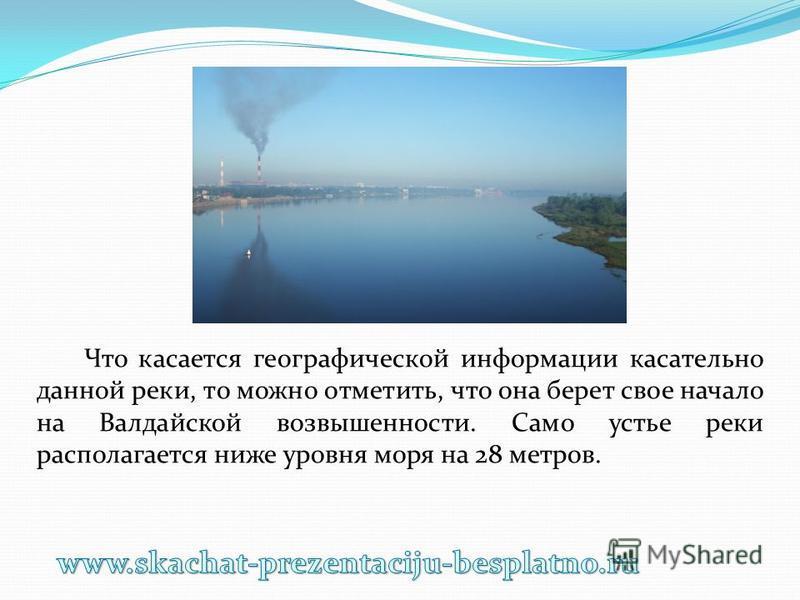Что касается географической информации касательно данной реки, то можно отметить, что она берет свое начало на Валдайской возвышенности. Само устье реки располагается ниже уровня моря на 28 метров.