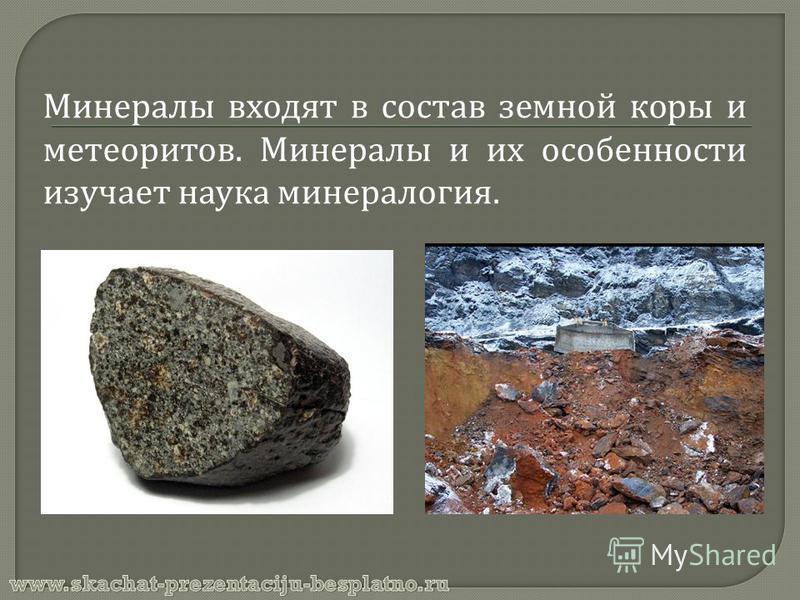 Минералы входят в состав земной коры и метеоритов. Минералы и их особенности изучает наука минералогия.