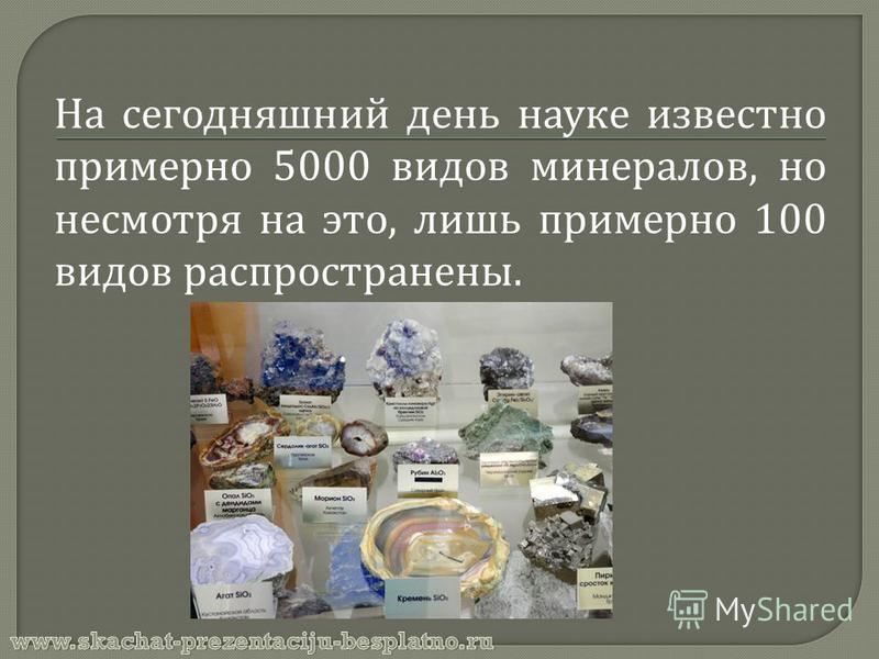 На сегодняшний день науке известно примерно 5000 видов минералов, но несмотря на это, лишь примерно 100 видов распространены.