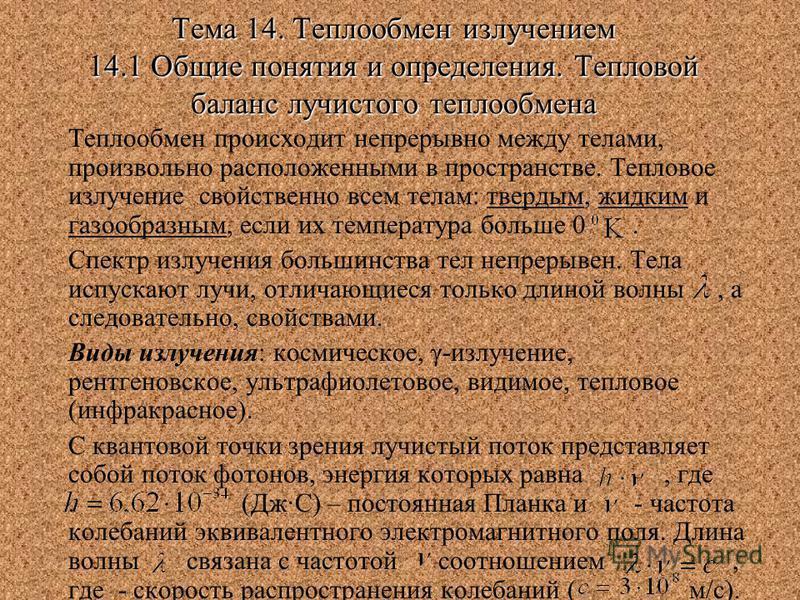 Тема 14. Теплообмен излучением 14.1 Общие понятия и определения. Тепловой баланс лучистого теплообмена Теплообмен происходит непрерывно между телами, произвольно расположенными в пространстве. Тепловое излучение свойственно всем телам: твердым, жидки