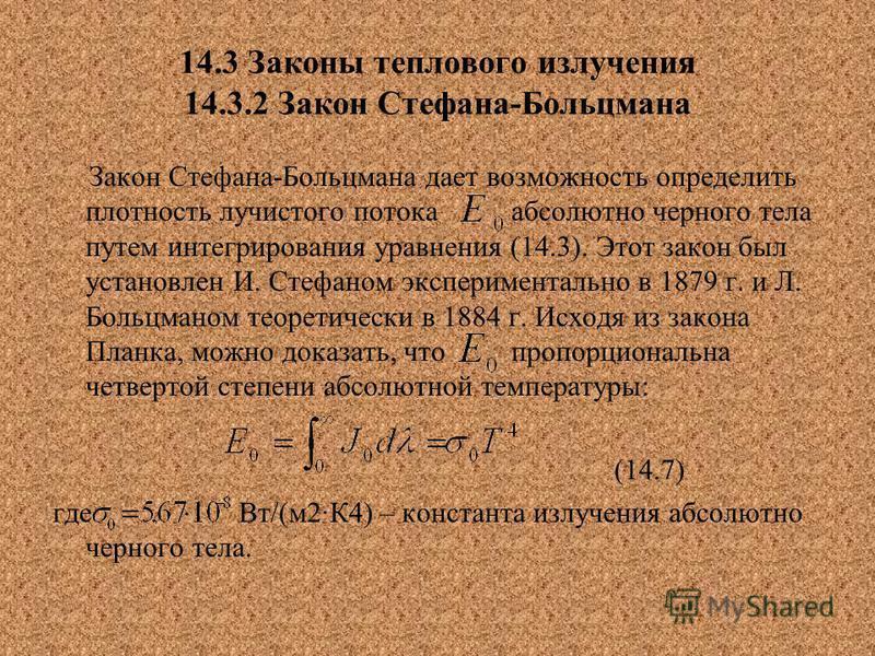 14.3 Законы теплового излучения 14.3.2 Закон Стефана-Больцмана Закон Стефана-Больцмана дает возможность определить плотность лучистого потока абсолютно черного тела путем интегрирования уравнения (14.3). Этот закон был установлен И. Стефаном эксперим
