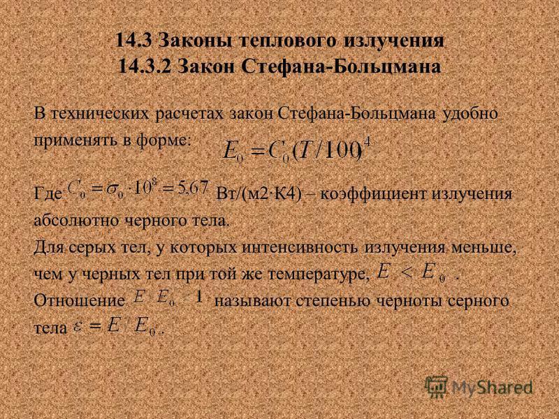 14.3 Законы теплового излучения 14.3.2 Закон Стефана-Больцмана В технических расчетах закон Стефана-Больцмана удобно применять в форме: Где Вт/(м 2К4) – коэффициент излучения абсолютно черного тела. Для серых тел, у которых интенсивность излучения ме