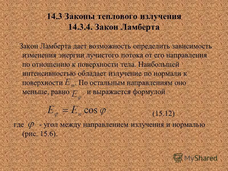 14.3 Законы теплового излучения 14.3.4. Закон Ламберта Закон Ламберта дает возможность определить зависимость изменения энергии лучистого потока от его направления по отношению к поверхности тела. Наибольшей интенсивностью обладает излучение по норма