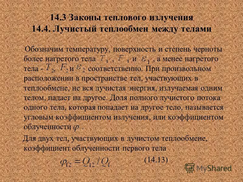 14.3 Законы теплового излучения 14.4. Лучистый теплообмен между телами Обозначим температуру, поверхность и степень черноты более нагретого тела, и, а менее нагретого тела -, и соответственно. При произвольном расположении в пространстве тел, участву