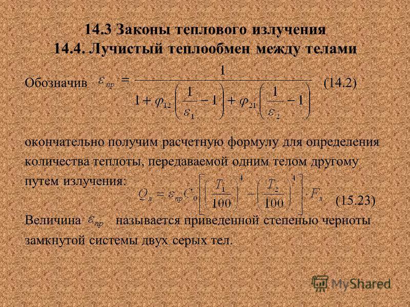 14.3 Законы теплового излучения 14.4. Лучистый теплообмен между телами Обозначив (14.2) окончательно получим расчетную формулу для определения количества теплоты, передаваемой одним телом другому путем излучения: (15.23) Величина называется приведенн