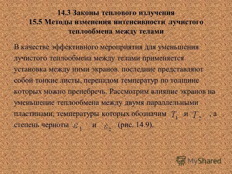 14.3 Законы теплового излучения 15.5 Методы изменения интенсивности лучистого теплообмена между телами В качестве эффективного мероприятия для уменьшения лучистого теплообмена между телами применяется установка между ними экранов. последние представл