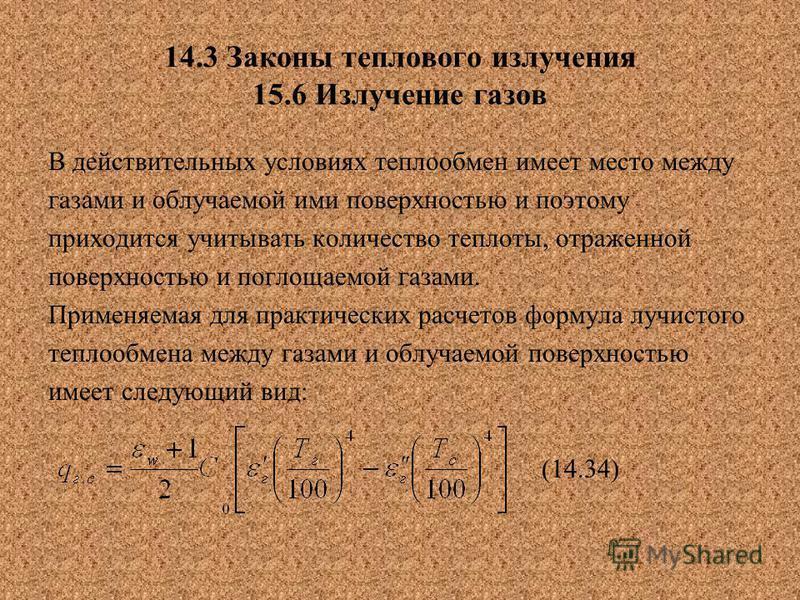 14.3 Законы теплового излучения 15.6 Излучение газов В действительных условиях теплообмен имеет место между газами и облучаемой ими поверхностью и поэтому приходится учитывать количество теплоты, отраженной поверхностью и поглощаемой газами. Применяе