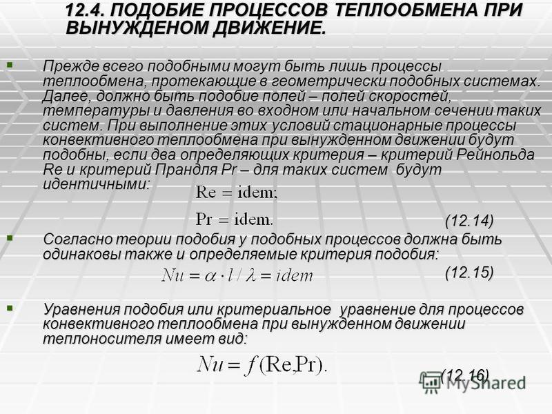 12.4. ПОДОБИЕ ПРОЦЕССОВ ТЕПЛООБМЕНА ПРИ ВЫНУЖДЕНОМ ДВИЖЕНИЕ. 12.4. ПОДОБИЕ ПРОЦЕССОВ ТЕПЛООБМЕНА ПРИ ВЫНУЖДЕНОМ ДВИЖЕНИЕ. Прежде всего подобными могут быть лишь процессы теплообмена, протекающие в геометрически подобных системах. Далее, должно быть п
