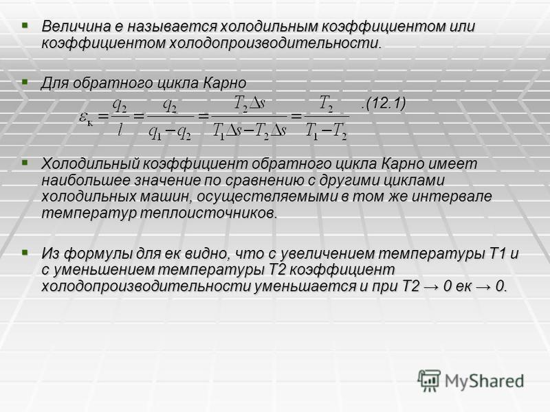 Для обратного цикла Карно Для обратного цикла Карно.(12.1).(12.1) Холодильный коэффициент обратного цикла Карно имеет наибольшее значение по сравнению с другими циклами холодильных машин, осуществляемыми в том же интервале температур теплоисточников.