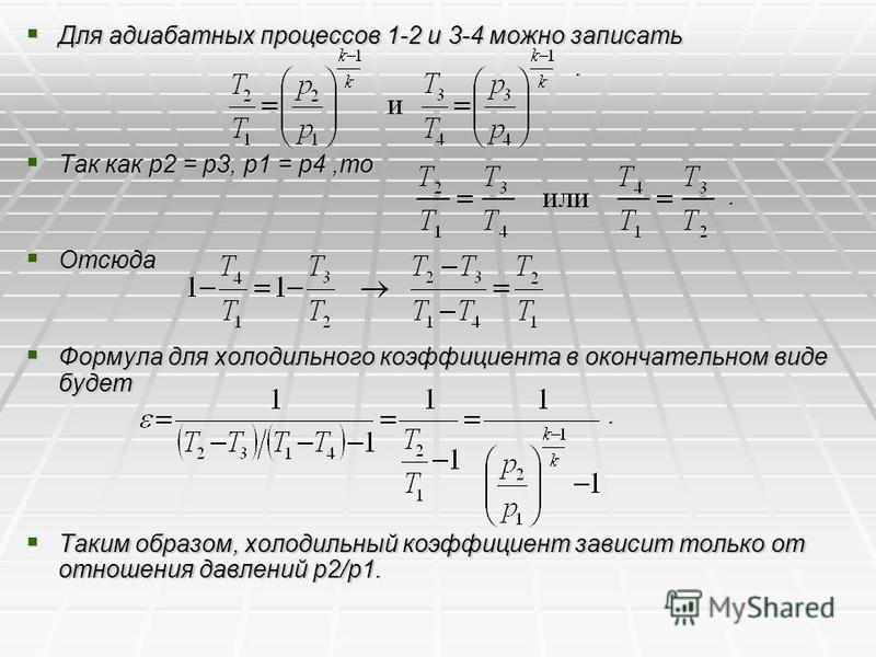 Для адиабатных процессов 1-2 и 3-4 можно записать Для адиабатных процессов 1-2 и 3-4 можно записать. Так как p2 = р 3, р 1 = p4,то Так как p2 = р 3, р 1 = p4,то. Отсюда Отсюда Формула для холодильного коэффициента в окончательном виде будет Формула д