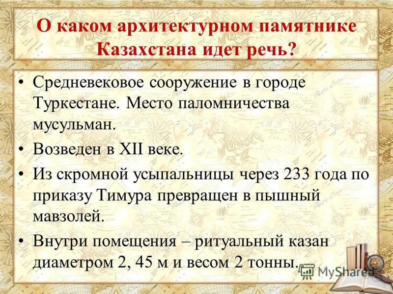 О каком архитектурном памятнике Казахстана идет речь? Средневековое сооружение в городе Туркестане. Место паломничества мусульман. Возведен в XII веке. Из скромной усыпальницы через 233 года по приказу Тимура превращен в пышный мавзолей. Внутри помещ