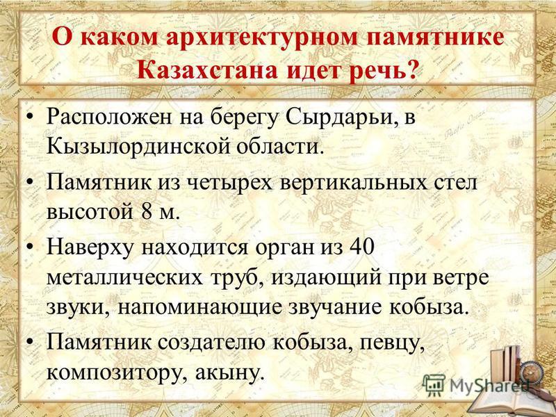 О каком архитектурном памятнике Казахстана идет речь? Расположен на берегу Сырдарьи, в Кызылординской области. Памятник из четырех вертикальных стел высотой 8 м. Наверху находится орган из 40 металлических труб, издающий при ветре звуки, напоминающие
