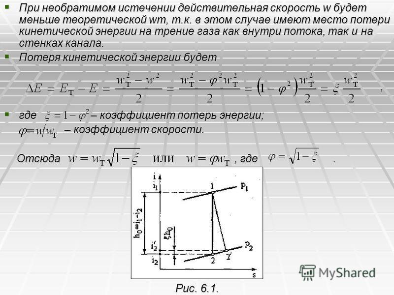 При необратимом истечении действительная скорость w будет меньше теоретической wт, т.к. в этом случае имеют место потери кинетической энергии на трение газа как внутри потока, так и на стенках канала. При необратимом истечении действительная скорость