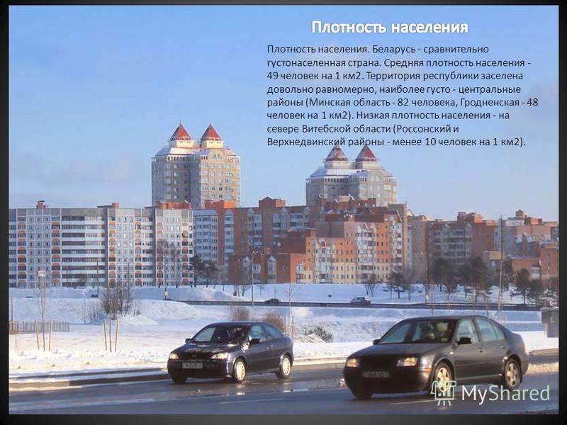 Плотность населения. Беларусь - сравнительно густонаселенная страна. Средняя плотность населения - 49 человек на 1 км 2. Территория республики заселена довольно равномерно, наиболее густо - центральные районы (Минская область - 82 человека, Гродненск