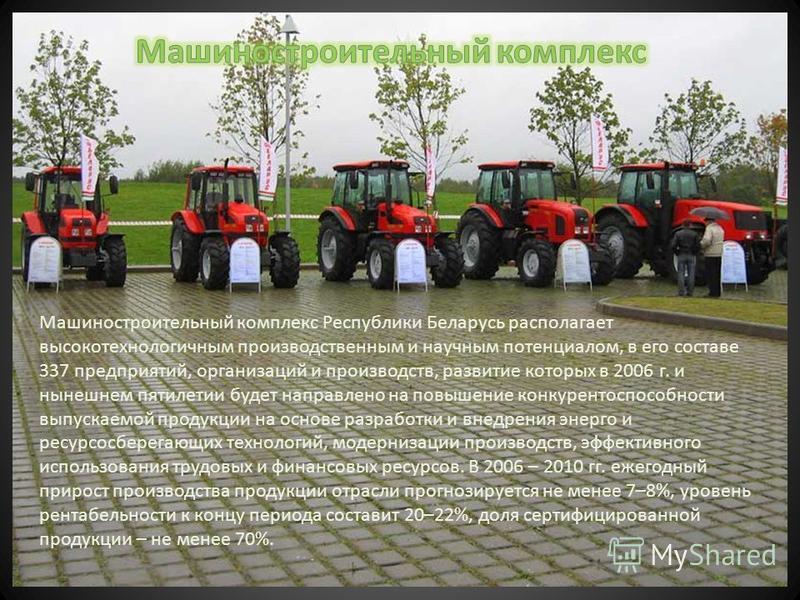 Машиностроительный комплекс Республики Беларусь располагает высокотехнологичным производственным и научным потенциалом, в его составе 337 предприятий, организаций и производств, развитие которых в 2006 г. и нынешнем пятилетии будет направлено на повы