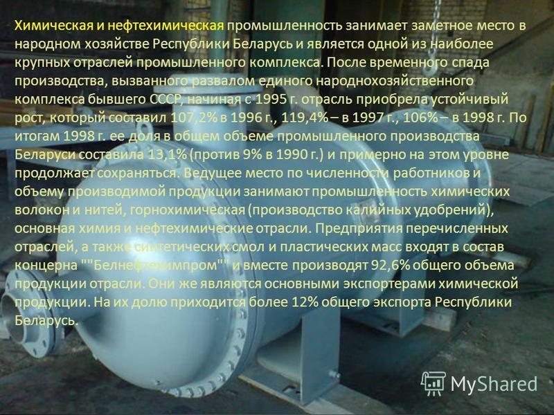 Химическая и нефтехимическая промышленность занимает заметное место в народном хозяйстве Республики Беларусь и является одной из наиболее крупных отраслей промышленного комплекса. После временного спада производства, вызванного развалом единого народ