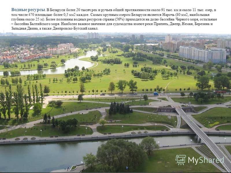 Водные ресурсы. В Беларуси более 20 тысяч рек и ручьев общей протяженности около 91 тыс. км и около 11 тыс. озер, в том числе 470 площадью более 0,5 км 2 каждое. Самым крупным озером Беларуси является Нарочь (80 км 2, наибольшая глубина около 25 м).