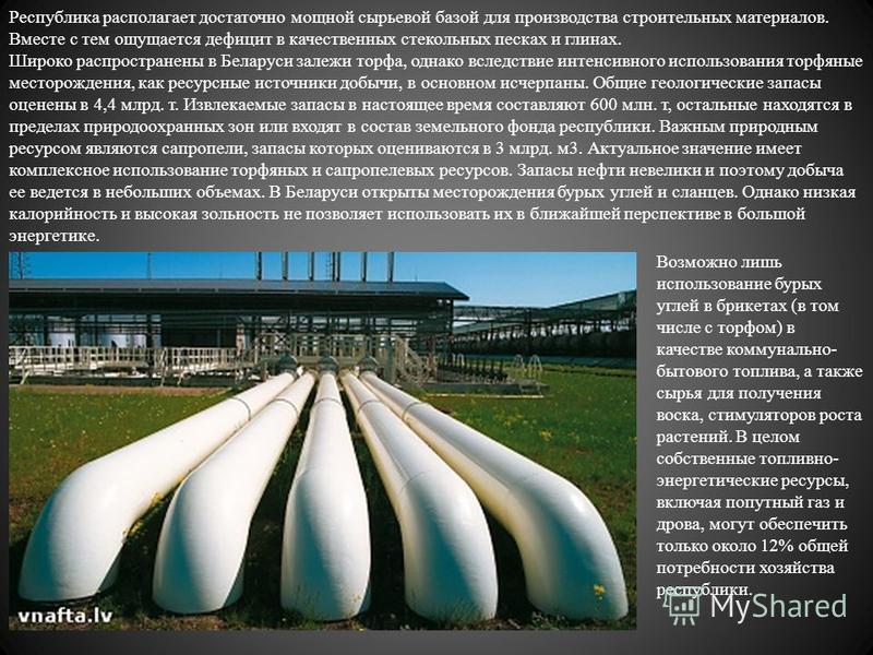 Республика располагает достаточно мощной сырьевой базой для производства строительных материалов. Вместе с тем ощущается дефицит в качественных стекольных песках и глинах. Широко распространены в Беларуси залежи торфа, однако вследствие интенсивного