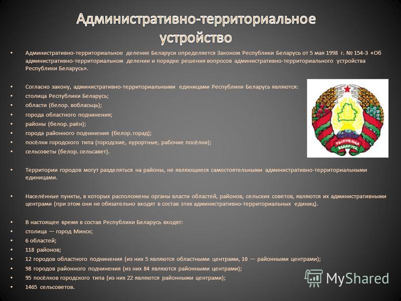 Административно-территориальное деление Беларуси определяется Законом Республики Беларусь от 5 мая 1998 г. 154-З «Об административно-территориальном делении и порядке решения вопросов административно-территориального устройства Республики Беларусь».