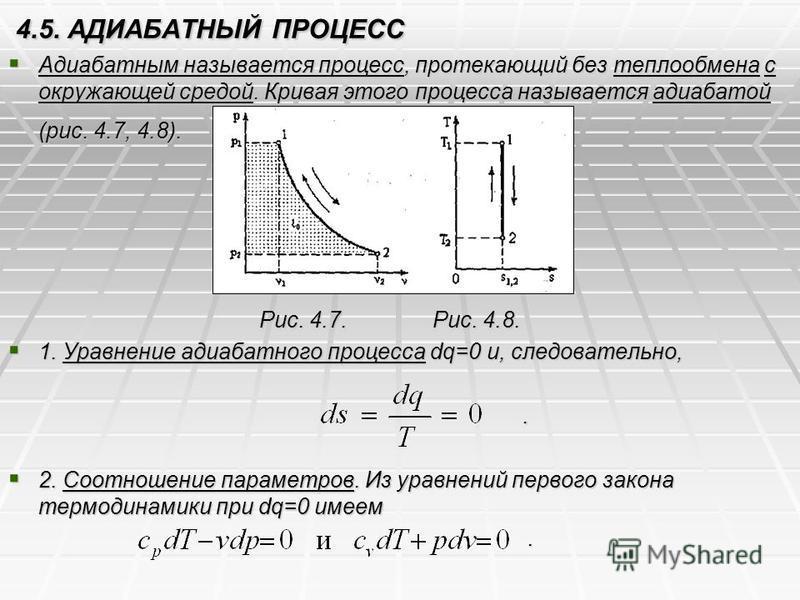 4.5. АДИАБАТНЫЙ ПРОЦЕСС Адиабатным называется процесс, протекающий без теплообмена с окружающей средой. Кривая этого процесса называется адиабатой (рис. 4.7, 4.8). Адиабатным называется процесс, протекающий без теплообмена с окружающей средой. Кривая