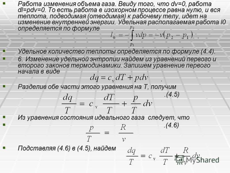 Работа изменения объема газа. Ввиду того, что dv=0, работа dl=pdv=0. То есть работа в изохорном процессе равна нулю, и вся теплота, подводимая (отводимая) к рабочему телу, идет на изменение внутренней энергии. Удельная располагаемая работа l0 определ