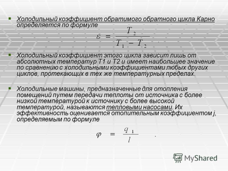 Холодильный коэффициент обратимого обратного цикла Карно определяется по формуле Холодильный коэффициент обратимого обратного цикла Карно определяется по формуле. Холодильный коэффициент этого цикла зависит лишь от абсолютных температур Т1 и Т2 и име