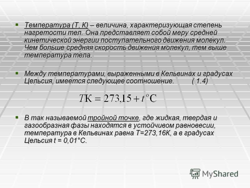 Температура (Т, К) – величина, характеризующая степень нагретости тел. Она представляет собой меру средней кинетической энергии поступательного движения молекул. Чем больше средняя скорость движения молекул, тем выше температура тела. Температура (Т,