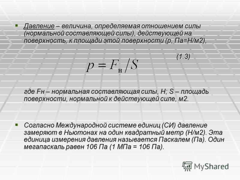 Давление – величина, определяемая отношением силы (нормальной составляющей силы), действующей на поверхность, к площади этой поверхности (р, Па=Н/м 2), Давление – величина, определяемая отношением силы (нормальной составляющей силы), действующей на п