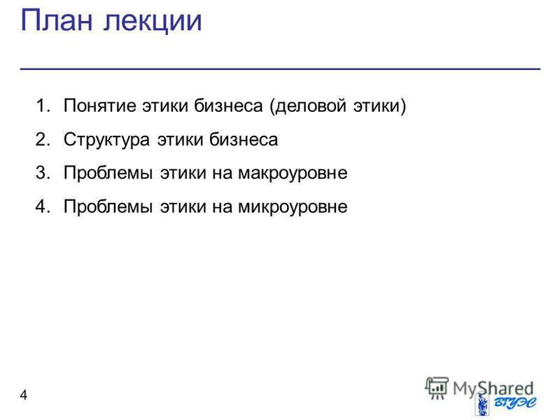 План лекции 4 1. Понятие этики бизнеса (деловой этики) 2. Структура этики бизнеса 3. Проблемы этики на макроуровне 4. Проблемы этики на микроуровне