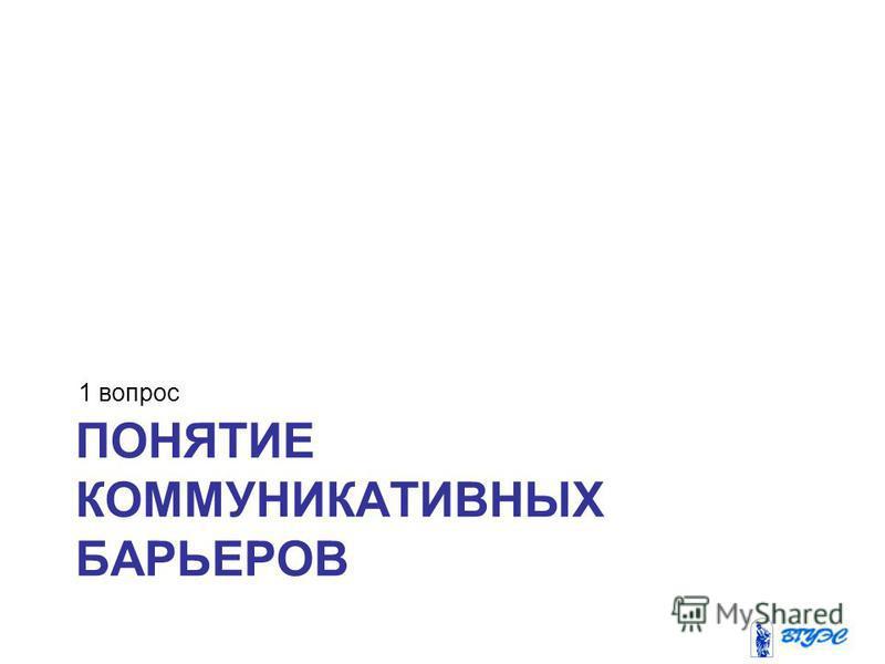 ПОНЯТИЕ КОММУНИКАТИВНЫХ БАРЬЕРОВ 1 вопрос