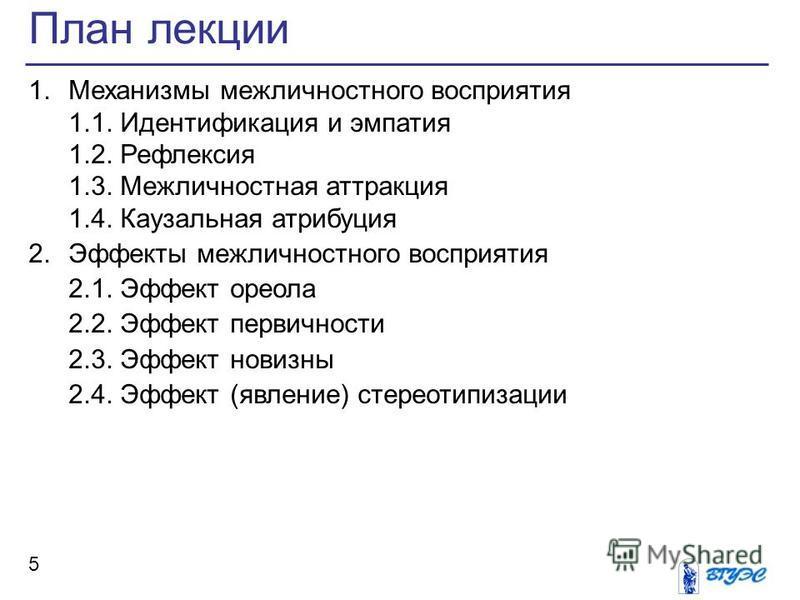 План лекции 5 1. Механизмы межличностного восприятия 1.1. Идентификация и эмпатия 1.2. Рефлексия 1.3. Межличностная аттракция 1.4. Каузальная атрибуция 2. Эффекты межличностного восприятия 2.1. Эффект ореола 2.2. Эффект первичности 2.3. Эффект новизн