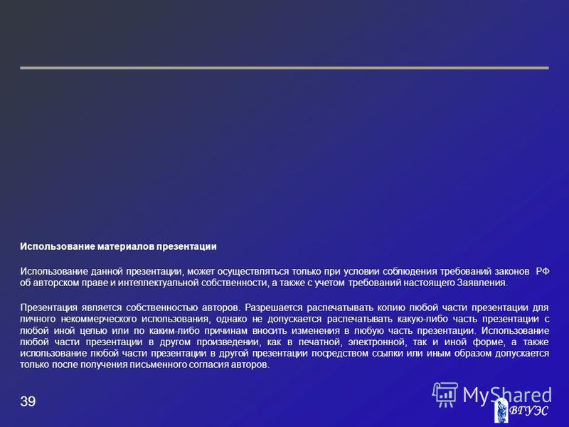 39 Использование материалов презентации Использование данной презентации, может осуществляться только при условии соблюдения требований законов РФ об авторском праве и интеллектуальной собственности, а также с учетом требований настоящего Заявления.