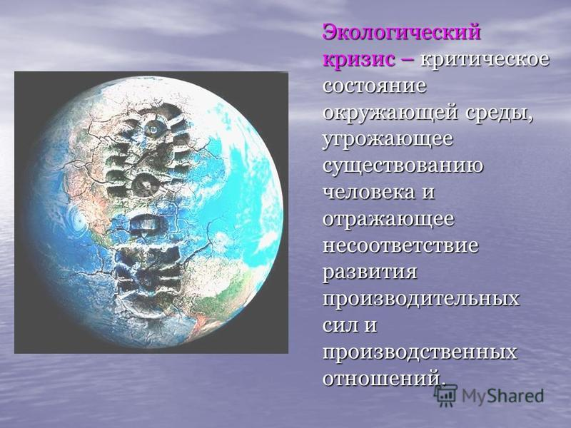 Экологический кризис – критическое состояние окружающей среды, угрожающее существованию человека и отражающее несоответствие развития производительных сил и производственных отношений. Экологический кризис – критическое состояние окружающей среды, уг