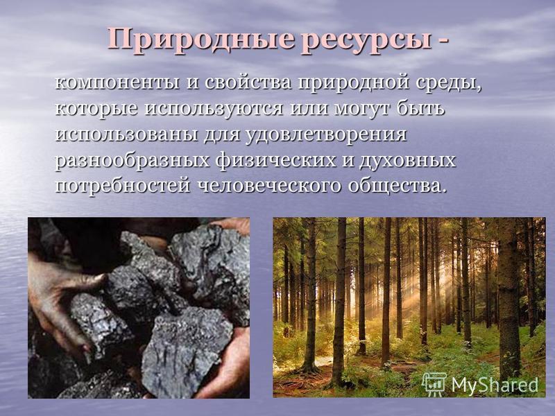 Природные ресурсы - компоненты и свойства природной среды, которые используются или могут быть использованы для удовлетворения разнообразных физических и духовных потребностей человеческого общества. компоненты и свойства природной среды, которые исп